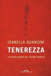 """Il libro di Isabella Guanzini """"Tenerezza, la rivoluzione del potere gentile"""", edito da Ponte alle Grazie"""